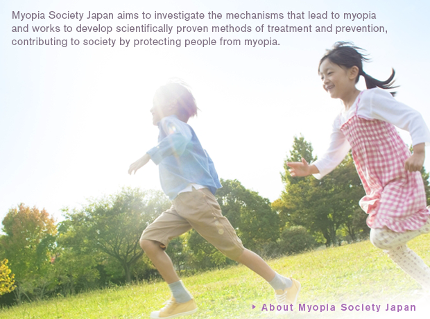 Myopia Society Japan aims to investigate the mechanisms that lead to myopia and works to develop scientifically proven methods of treatment and prevention,contributing to society by protecting people from myopia. About Myopia Society Japan